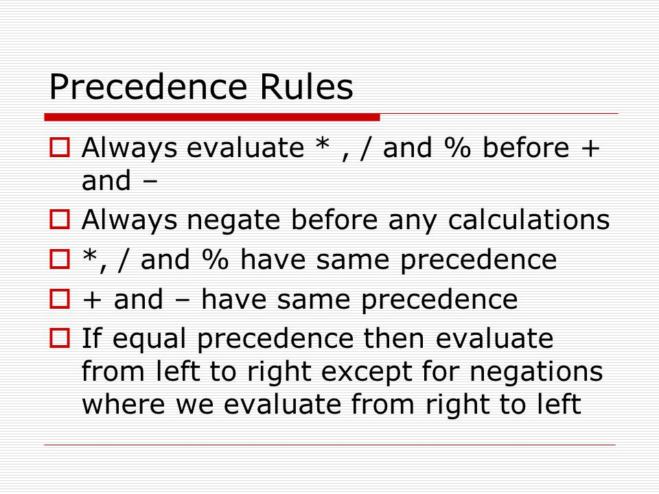 Precedence Rules Always evaluate * , / and % before + and –