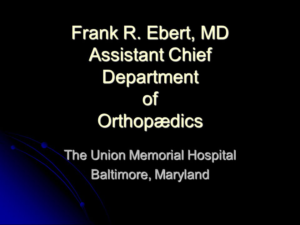 Frank R. Ebert, MD Assistant Chief Department of Orthopædics
