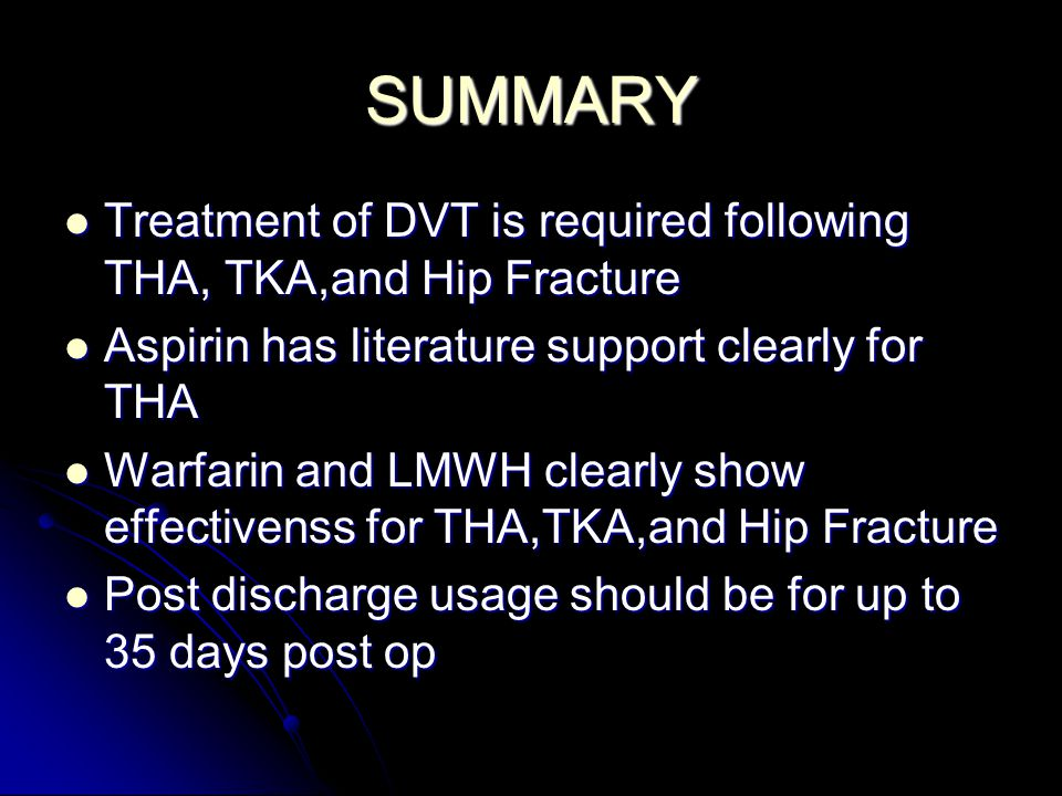 SUMMARY Treatment of DVT is required following THA, TKA,and Hip Fracture. Aspirin has literature support clearly for THA.