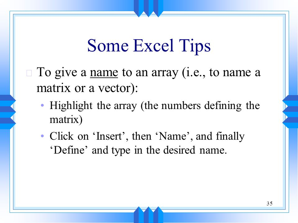 Some Excel Tips To give a name to an array (i.e., to name a matrix or a vector): Highlight the array (the numbers defining the matrix)