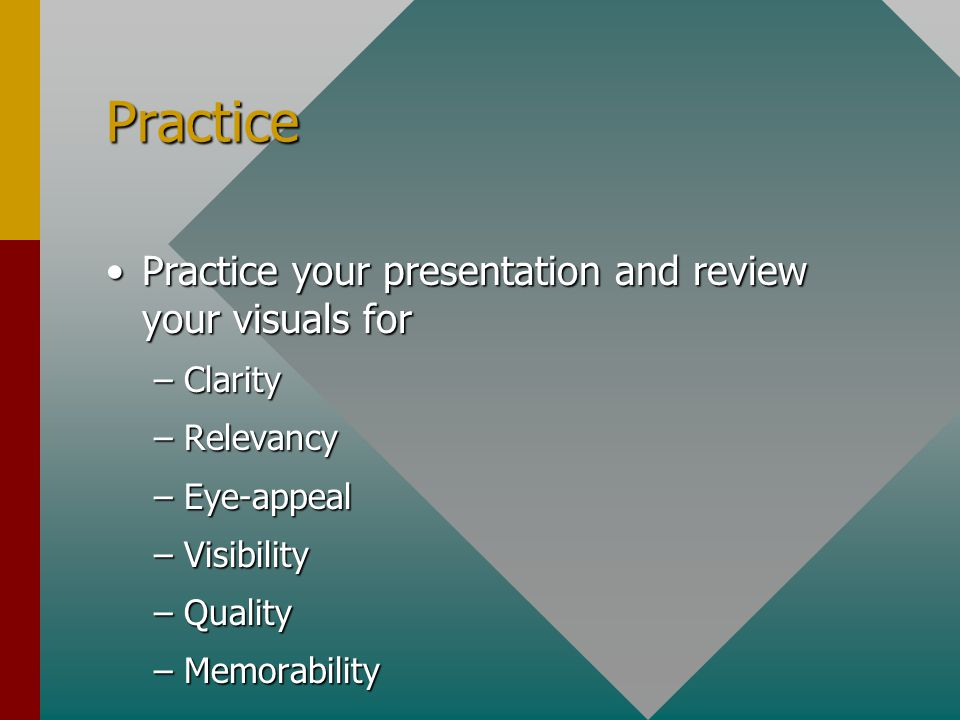 Practice Practice your presentation and review your visuals for