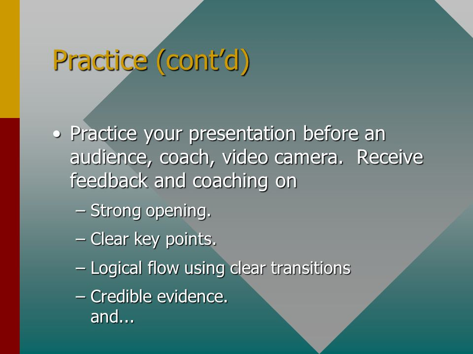 Practice (cont'd) Practice your presentation before an audience, coach, video camera. Receive feedback and coaching on.