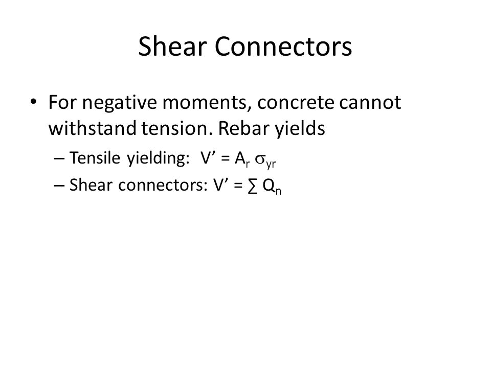 Shear Connectors For negative moments, concrete cannot withstand tension. Rebar yields. Tensile yielding: V' = Ar syr.