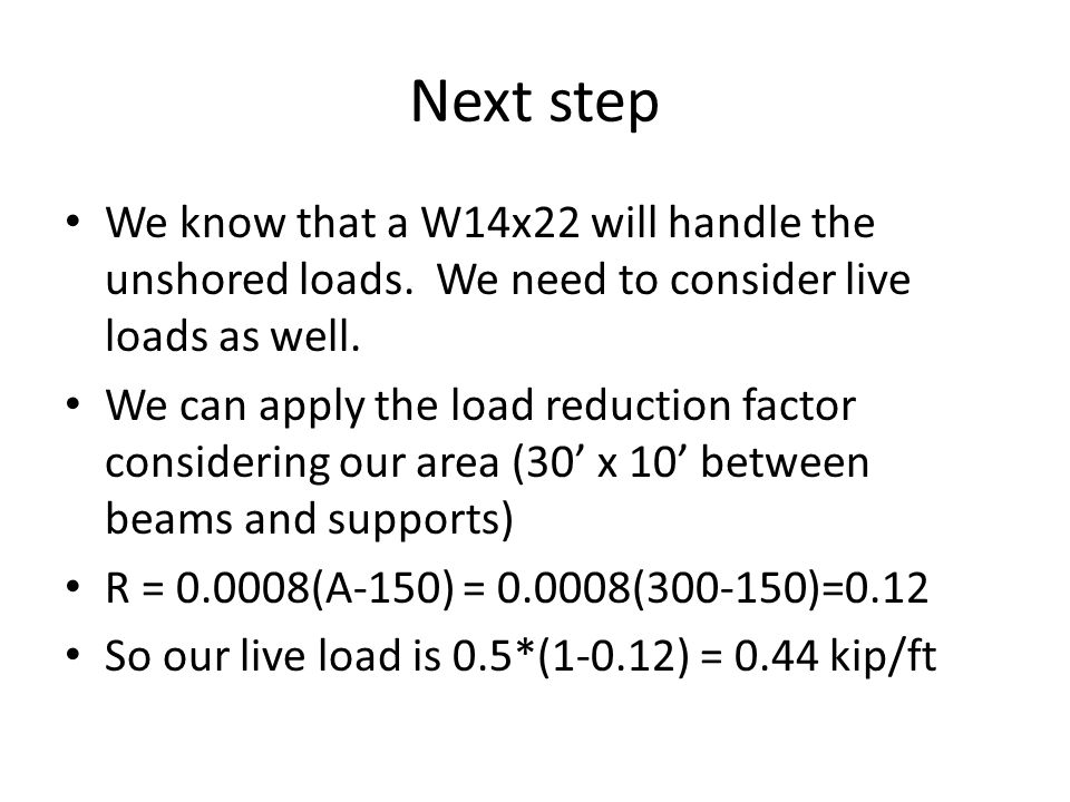 Next step We know that a W14x22 will handle the unshored loads. We need to consider live loads as well.