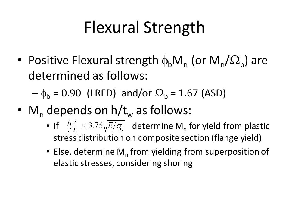 Flexural Strength Positive Flexural strength fbMn (or Mn/Wb) are determined as follows: fb = 0.90 (LRFD) and/or Wb = 1.67 (ASD)