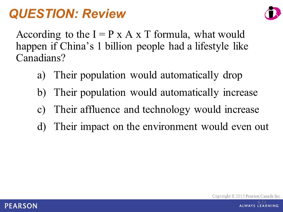 QUESTION: Review According to the I = P x A x T formula, what would happen if China's 1 billion people had a lifestyle like Canadians