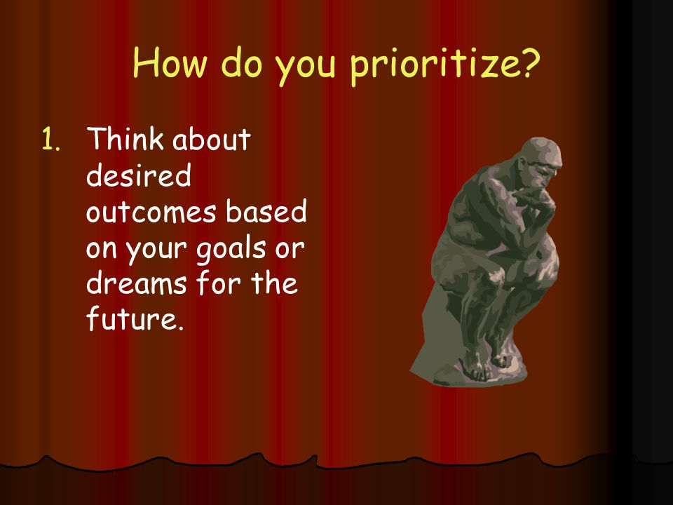 How do you prioritize Think about desired outcomes based on your goals or dreams for the future.