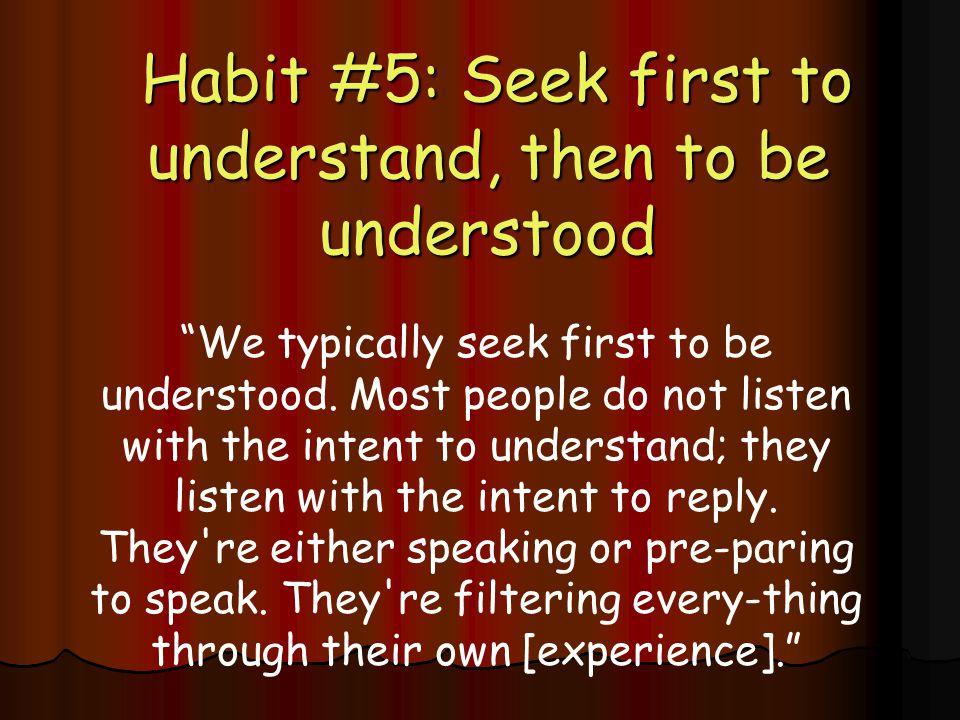 Habit #5: Seek first to understand, then to be understood