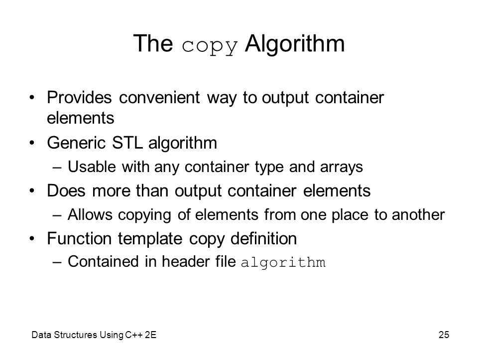 The copy Algorithm Provides convenient way to output container elements. Generic STL algorithm. Usable with any container type and arrays.