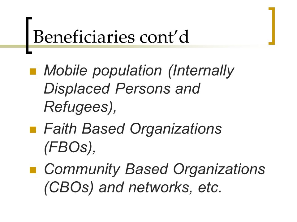 Beneficiaries cont'd Mobile population (Internally Displaced Persons and Refugees), Faith Based Organizations (FBOs),