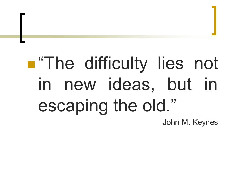 The difficulty lies not in new ideas, but in escaping the old.
