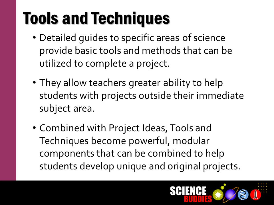 Tools and Techniques Detailed guides to specific areas of science provide basic tools and methods that can be utilized to complete a project.