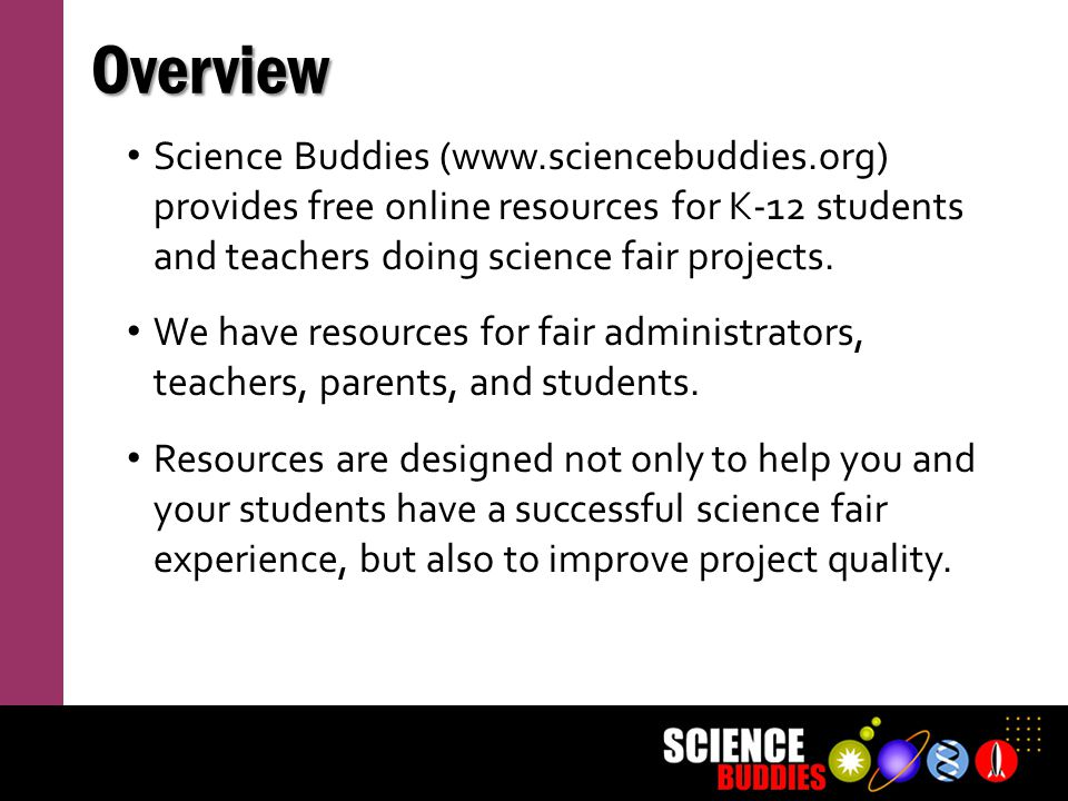 Overview Science Buddies (www.sciencebuddies.org) provides free online resources for K-12 students and teachers doing science fair projects.