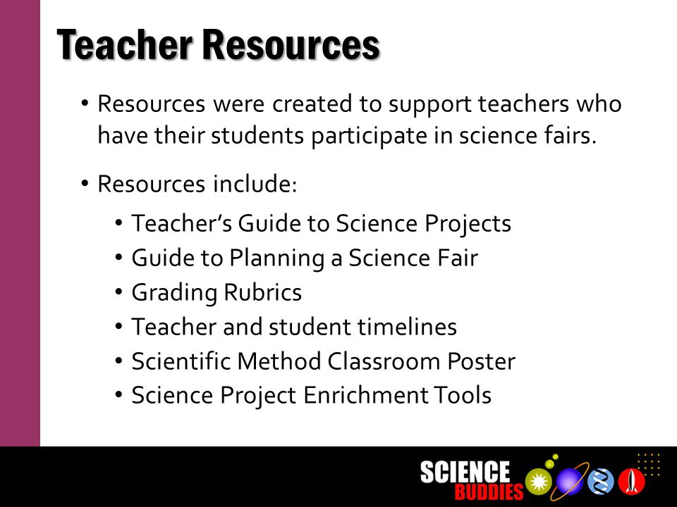 Teacher Resources Resources were created to support teachers who have their students participate in science fairs.