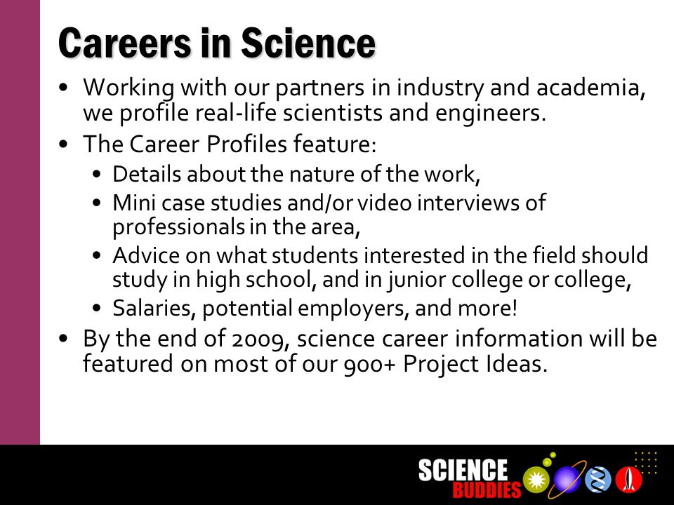 Careers in Science Working with our partners in industry and academia, we profile real-life scientists and engineers.