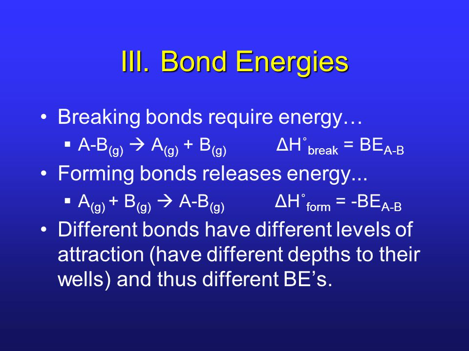 III. Bond Energies Breaking bonds require energy…