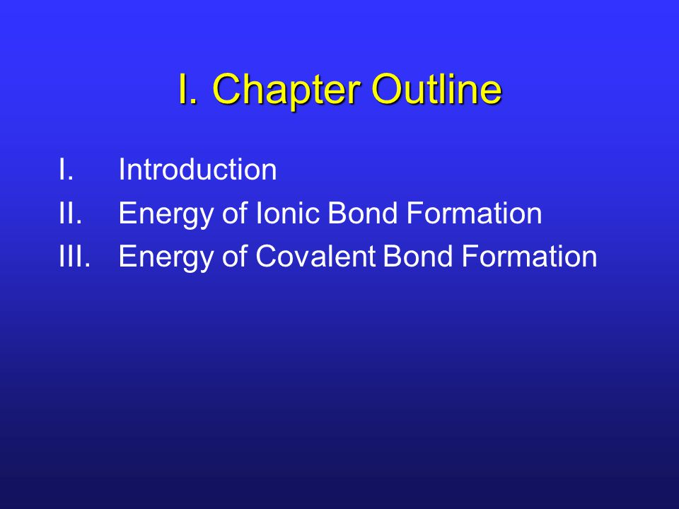 I. Chapter Outline Introduction Energy of Ionic Bond Formation