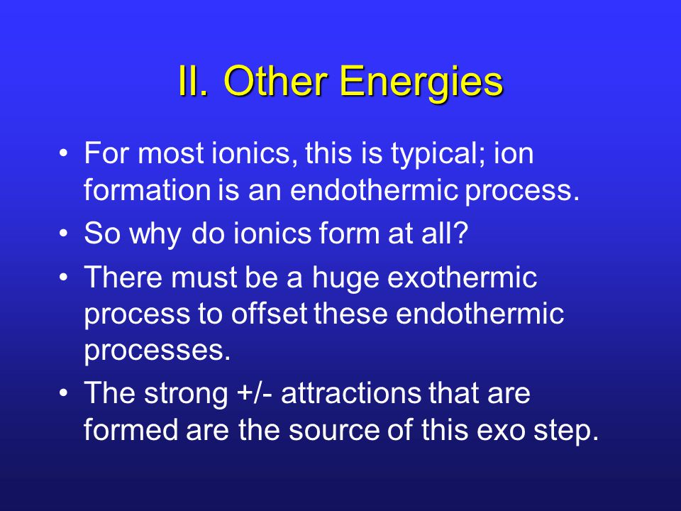 II. Other Energies For most ionics, this is typical; ion formation is an endothermic process. So why do ionics form at all