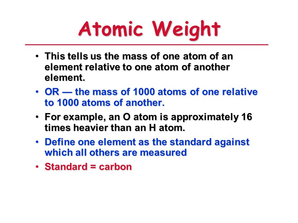 Atomic Weight This tells us the mass of one atom of an element relative to one atom of another element.