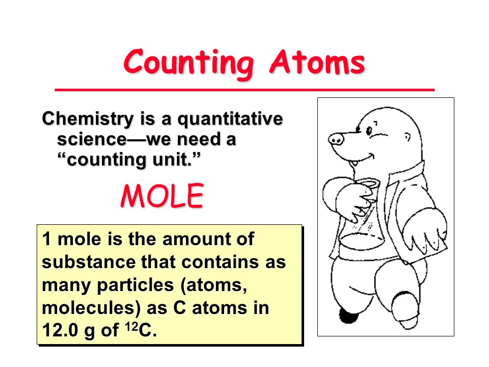 Counting Atoms Chemistry is a quantitative science—we need a counting unit. MOLE.
