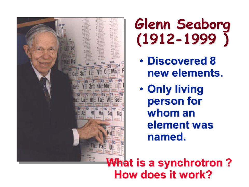 Glenn Seaborg (1912-1999 ) Discovered 8 new elements.