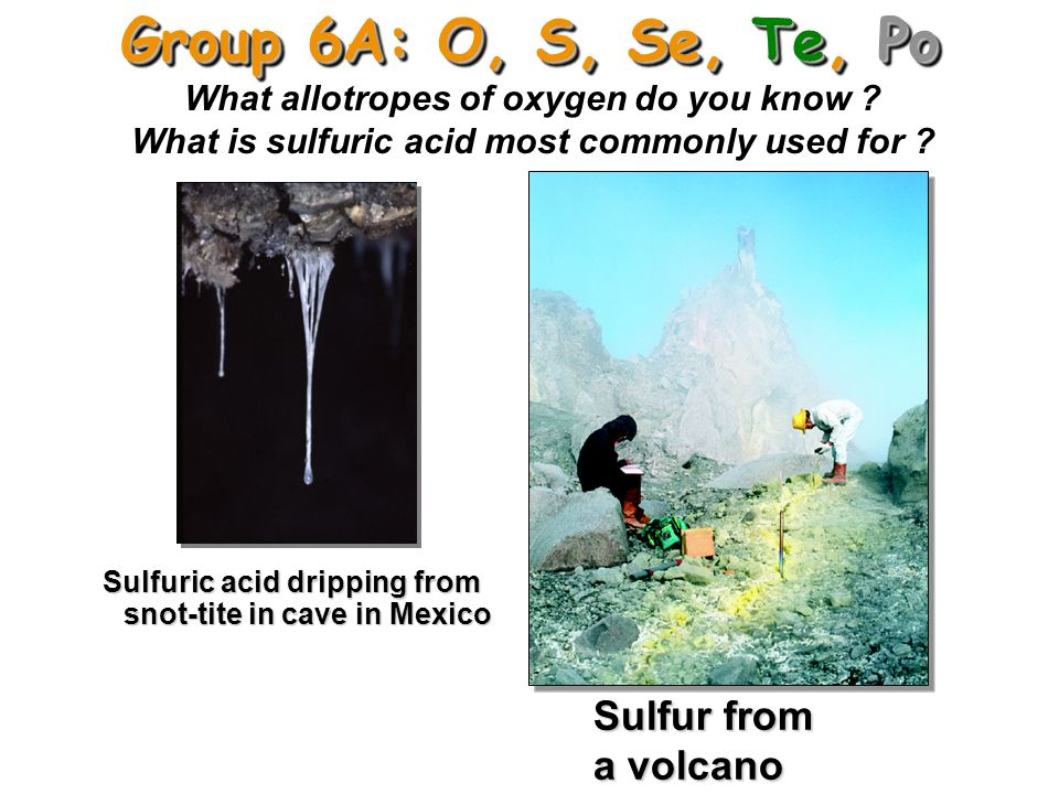 Group 6A: O, S, Se, Te, Po Sulfur from a volcano