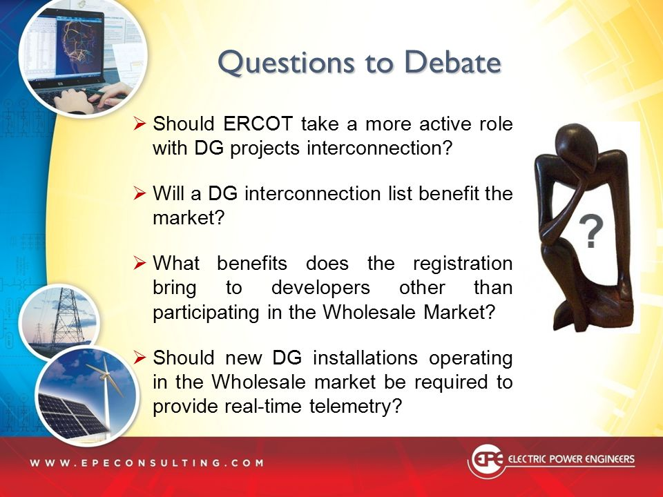Questions to Debate Should ERCOT take a more active role with DG projects interconnection Will a DG interconnection list benefit the market
