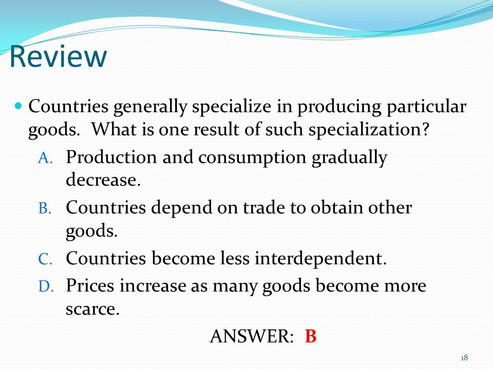 Review Countries generally specialize in producing particular goods. What is one result of such specialization