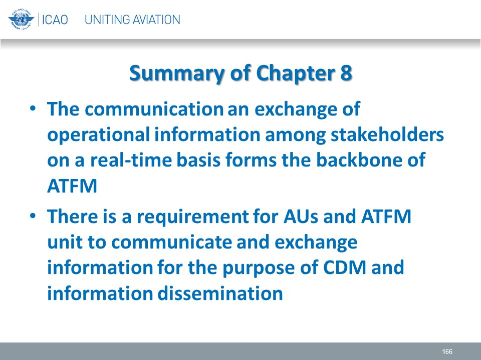 Summary of Chapter 8 The communication an exchange of operational information among stakeholders on a real-time basis forms the backbone of ATFM.
