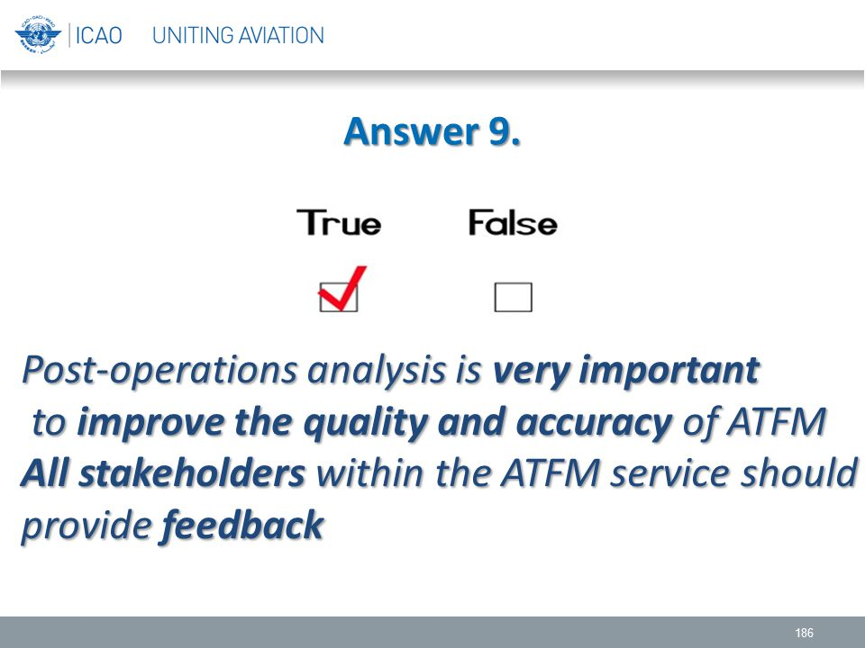 Answer 9. Post-operations analysis is very important. to improve the quality and accuracy of ATFM.