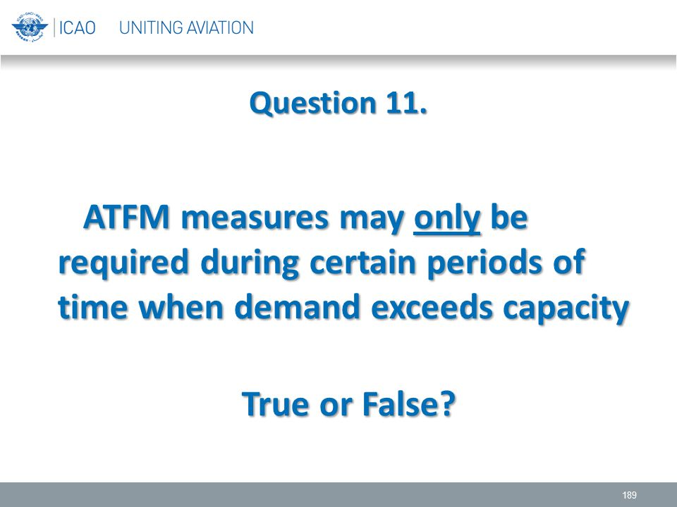 Question 11. ATFM measures may only be required during certain periods of time when demand exceeds capacity.