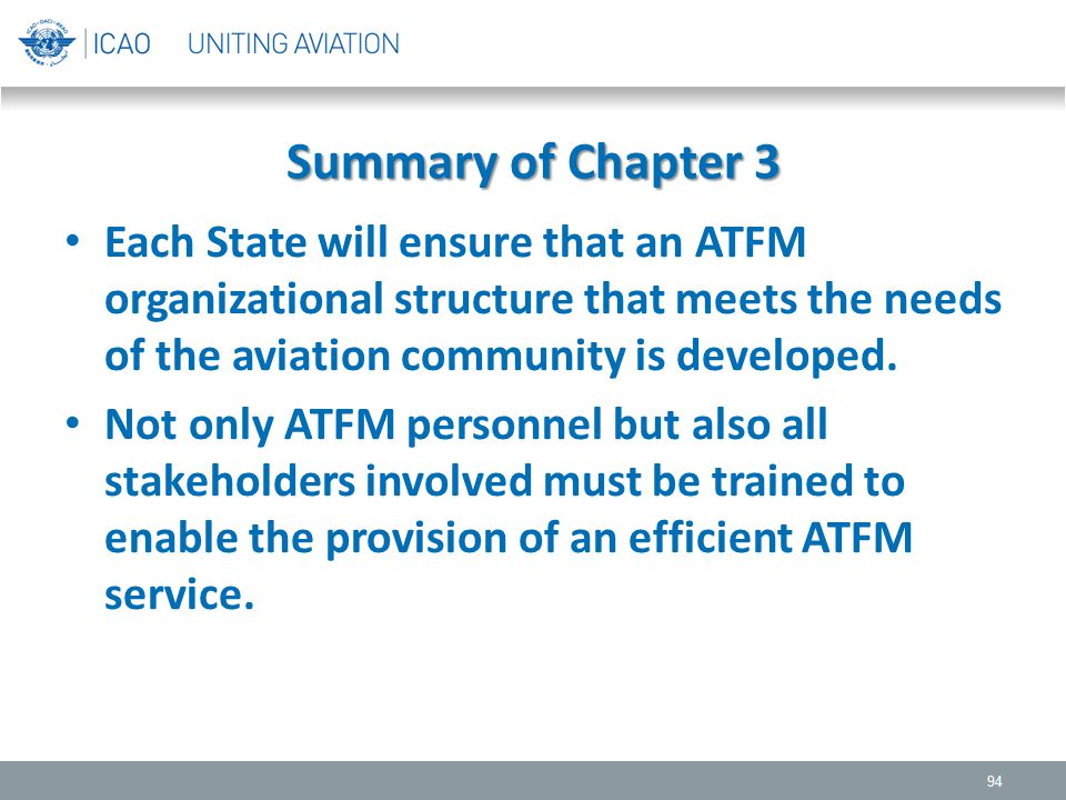 Summary of Chapter 3 Each State will ensure that an ATFM organizational structure that meets the needs of the aviation community is developed.