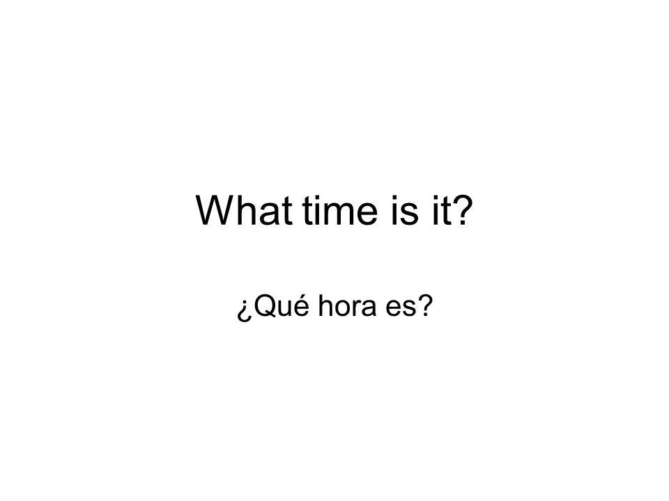 What time is it ¿Qué hora es