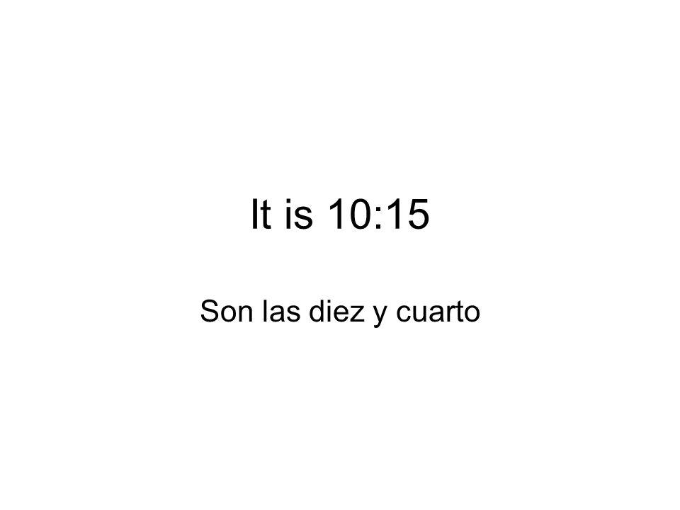It is 10:15 Son las diez y cuarto