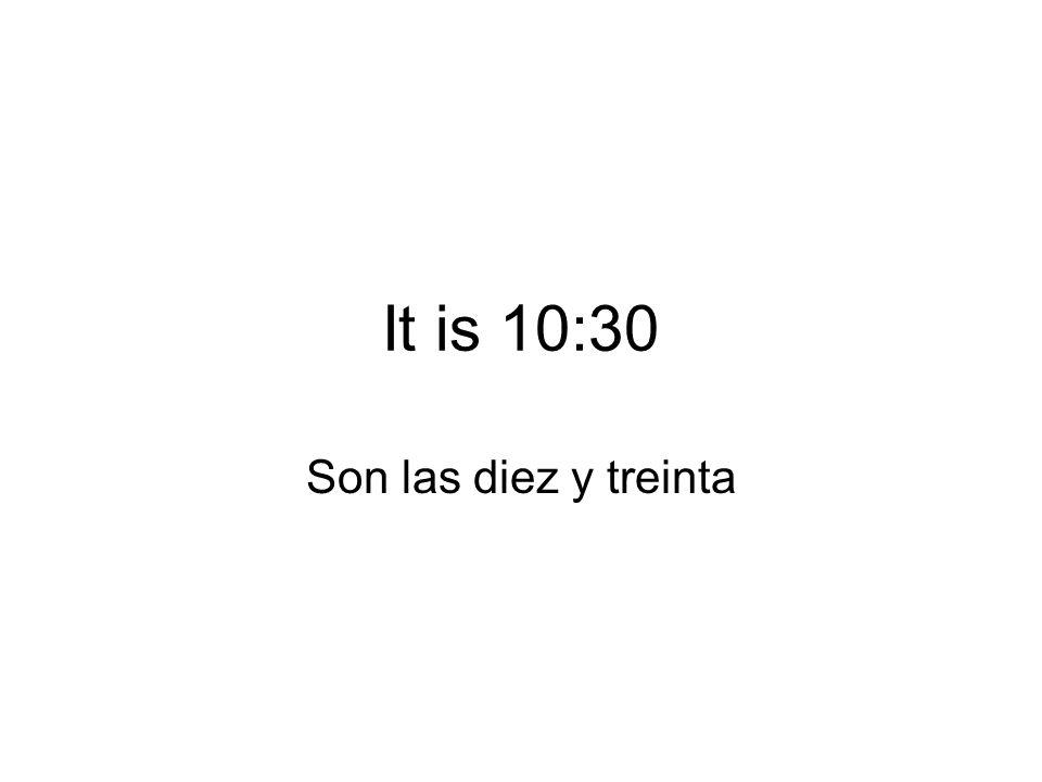 It is 10:30 Son las diez y treinta