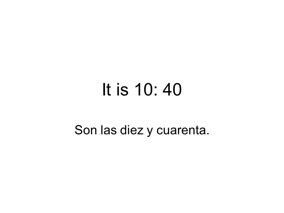 It is 10: 40 Son las diez y cuarenta.