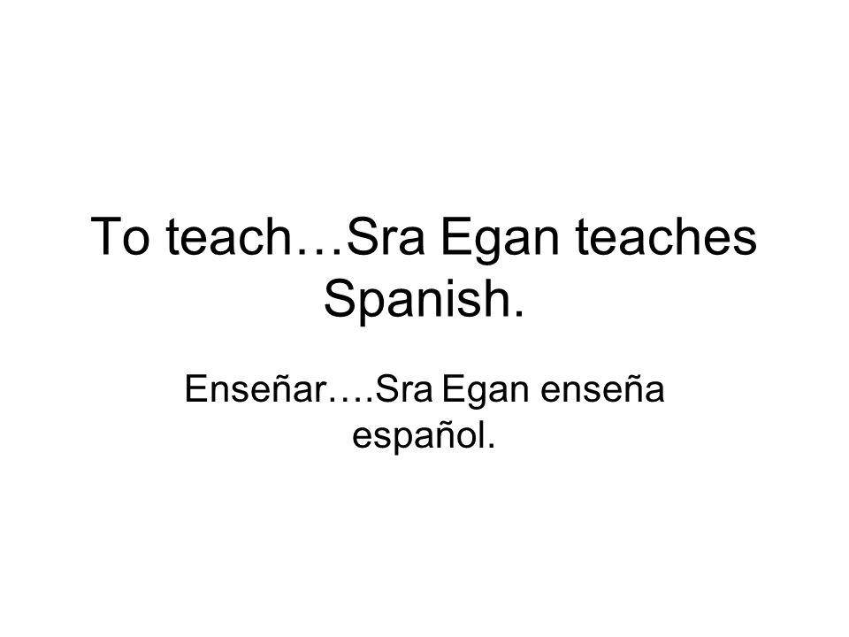 To teach…Sra Egan teaches Spanish.