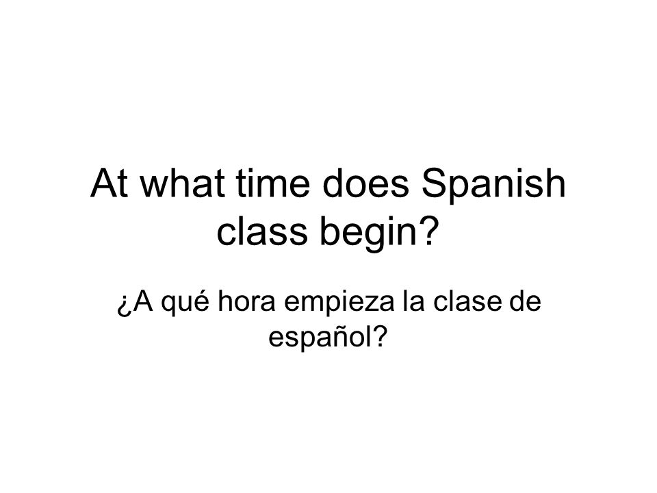 At what time does Spanish class begin