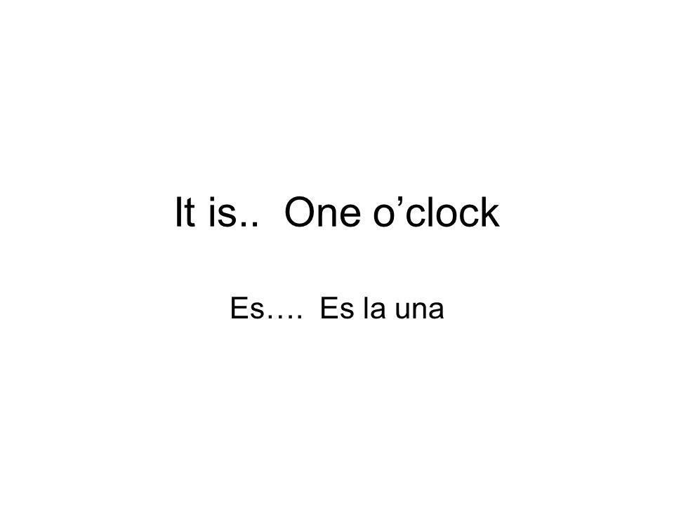 It is.. One o'clock Es…. Es la una