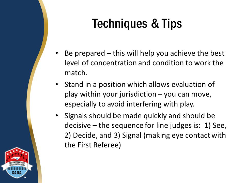 Techniques & Tips Be prepared – this will help you achieve the best level of concentration and condition to work the match.