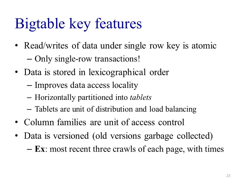Bigtable key features Read/writes of data under single row key is atomic. Only single-row transactions!