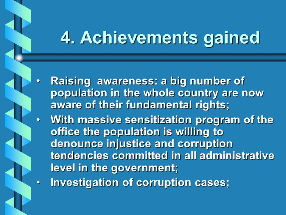 4. Achievements gained Raising awareness: a big number of population in the whole country are now aware of their fundamental rights;