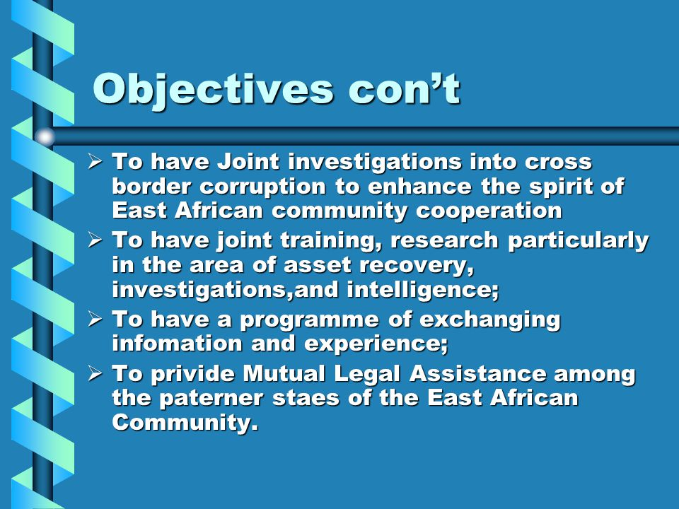 Objectives con't To have Joint investigations into cross border corruption to enhance the spirit of East African community cooperation.