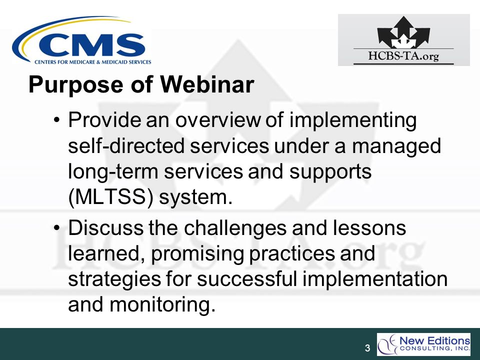 Purpose of Webinar Provide an overview of implementing self-directed services under a managed long-term services and supports (MLTSS) system.