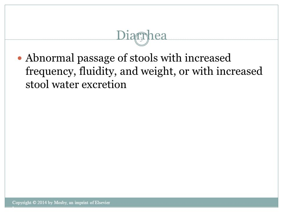Diarrhea Abnormal passage of stools with increased frequency, fluidity, and weight, or with increased stool water excretion.
