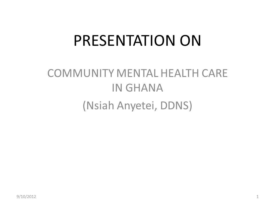 COMMUNITY MENTAL HEALTH CARE IN GHANA (Nsiah Anyetei, DDNS)