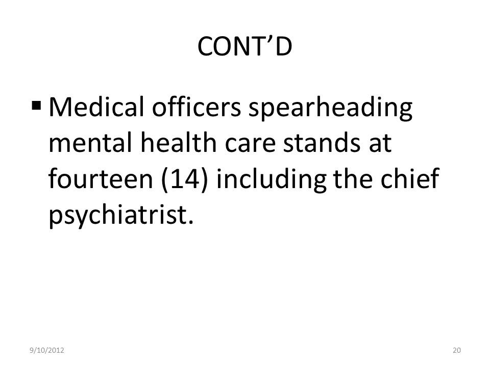 CONT'D Medical officers spearheading mental health care stands at fourteen (14) including the chief psychiatrist.