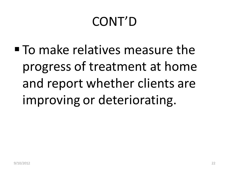 CONT'D To make relatives measure the progress of treatment at home and report whether clients are improving or deteriorating.