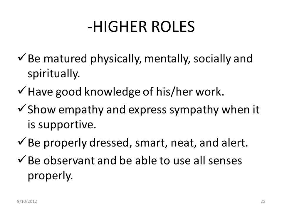 -HIGHER ROLES Be matured physically, mentally, socially and spiritually. Have good knowledge of his/her work.