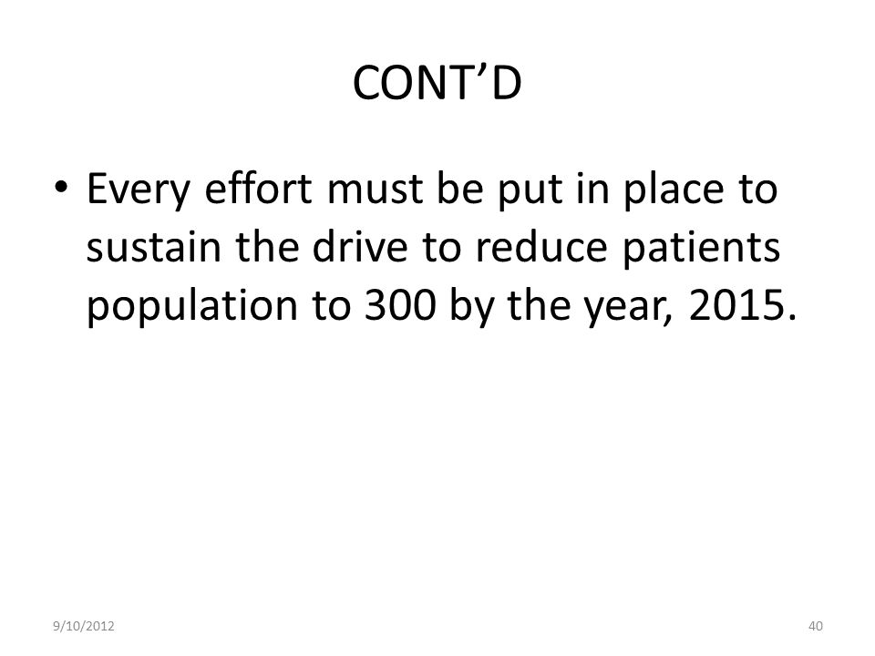 CONT'D Every effort must be put in place to sustain the drive to reduce patients population to 300 by the year, 2015.